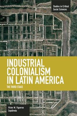 Industrial Colonialism In Latin America: The Third Stage: Studies in Critical Social Sciences, Volume 59 - Studies in Critical Social Sciences (Paperback)