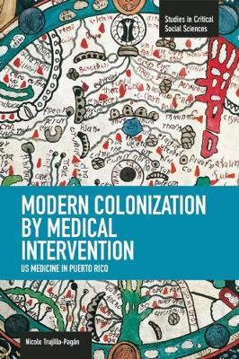 Modern Colonization By Medical Intervention: U.s. Medicine In Puerto Rico: Studies in Critical Social Sciences, Volume 58 - Studies in Critical Social Sciences (Paperback)