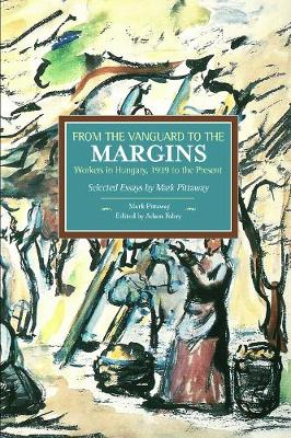 From The Vanguard To The Margins: Workers In Hungary, 1939 To The Present: Selected Essays By Mark Pittaway: Historical Materialism, Volume 66 - Historical Materialism (Paperback)