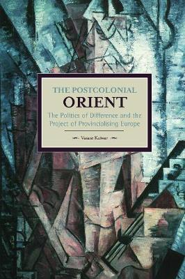 Postcolonial Orient, The: The Politics Of Difference And The Project Of Provincialising Europe: Historical Materialism, Volume 68 - Historical Materialism (Paperback)