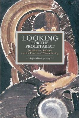 Looking For The Proletariat: Socialisme Ou Barbarie And The Problem Of Worker Writing: Historical Materialism, Volume 71 - Historical Materialism (Paperback)