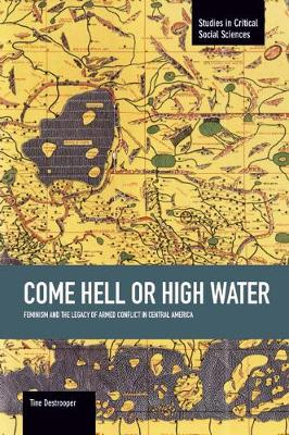 Come Hell Or High Water: Feminism And The Legacy Of Armed Conflict In Central America: Studies in Critical Social Sciences, Volume 63 - Studies in Critical Social Sciences (Paperback)