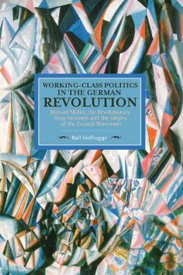 Working Class Politics In The German Revolution (historical Materialsim, Volume 77): Richard Muller, the Revolutionary Shop Stewards and the Origins of the Council Movement - Historical Materialism (Paperback)