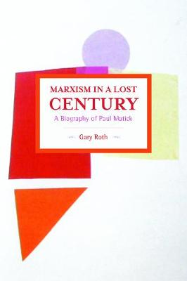 Marxism In A Lost Century: A Biography Of Paul Mattick: Historical Materialism, Volume 80 - Historical Materialism (Paperback)