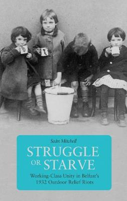 Struggle Or Starve: Working-Class Unity in Belfast's 1932 Outdoor Relief Riots (Paperback)