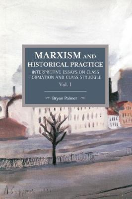 Marxism And Historical Practice: Interpretive Essays On Class Formation And Class Struggle Volume I: Historical Materialism Volume 98 - Historical Materialism (Paperback)