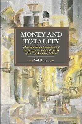 Money And Totality: A Macro-Monetary Interpretation of Marx's Logic in Capital and the End of the 'Transformation Problem' - Historical Materialism (Paperback)