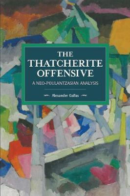 The Thatcherite Offensive: A Neo-poulantzasian Analysis: Historical Materialism Volume 107 - Historical Materialism (Paperback)