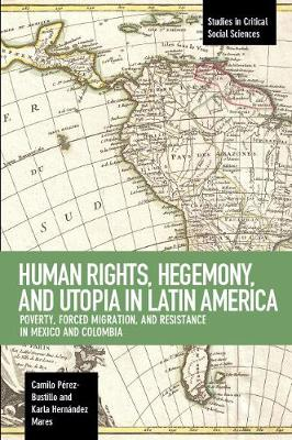 Human Rights, Hegemony, And Utopia In Latin America: Poverty, Forced Migration and Resistance in Mexico and Colom (Paperback)