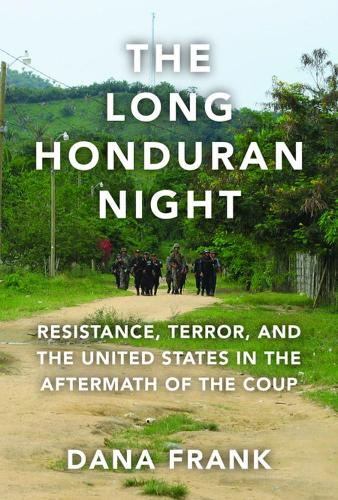 The Long Honduran Night: Resistance, Terror, and the United States in the Aftermath of the Coup (Paperback)