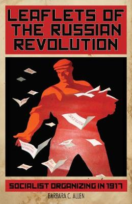 Leaflets of the Russian Revolution: Socialist Organizing in 1917 (Paperback)