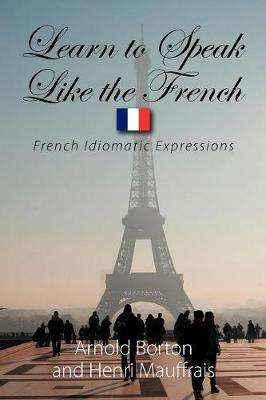 Learn to Speak Like the French: French Idiomatic Expressions (Paperback)