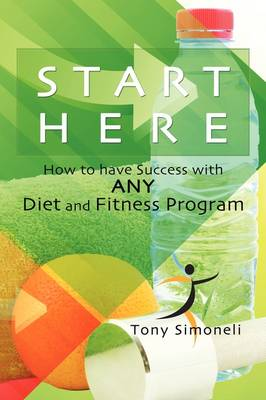 Start Here / How to Have Success with Any Diet and Fitness (Hardback)