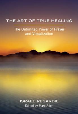 The Art of True Healing: The Unlimited Power of Prayer and Visualization (Paperback)