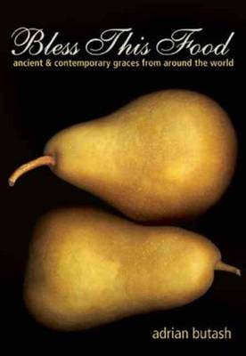 Bless This Food: Ancient and Contemporary Graces from Around the World (Paperback)