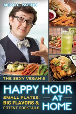 The Sexy Vegan's Happy Hour at Home: Small Plates, Big Flavors, and Potent Cocktails (Paperback)