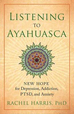 Listening to Ayahuasca: New Hope to Depression. Addiction, PTSD, and Anxiety (Paperback)