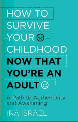 How to Survive Your Childhood Now That You're an Adult: A Path to Authenticity and Awakening (Paperback)