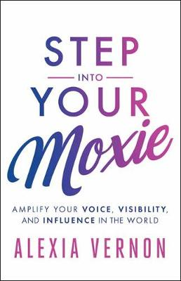 Step into Your Moxie: Amplify Your Voice, Visibility, and Influence in the World (Paperback)