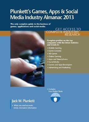 Plunkett's Games, Apps & Social Media Industry Almanac 2013: Games, Apps & Social Media Industry Market Research, Statistics, Trends & Leading Companies - Plunkett's Industry Almanacs (Paperback)