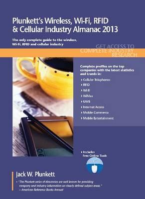 Plunkett's Wireless, Wi-Fi, RFID & Cellular Industry Almanac 2013: Wireless, Wi-Fi, RFID & Cellular Industry Market Research, Statistics, Trends & Leading Companies - Plunkett's Industry Almanacs (Paperback)