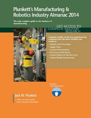 Plunkett's Manufacturing & Robotics Industry Almanac 2014: Manufacturing & Robotics Industry Market Research, Statistics, Trends & Leading Companies - Plunkett's Industry Almanacs (Paperback)
