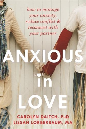 Anxious in Love: How to Manage Your Anxiety, Reduce Conflict, and Reconnect with Your Partner (Paperback)