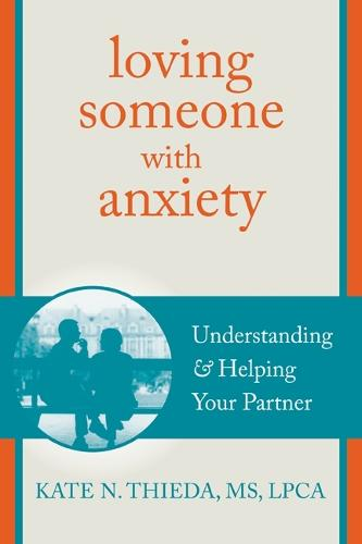 Loving Someone with Anxiety: Understanding and Helping Your Partner - New Harbinger Loving Someone Series (Paperback)