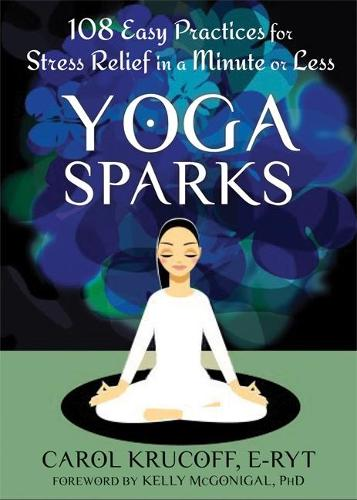 Yoga Sparks: 108 Easy Practices for Stress Relief in a Minute or Less (Paperback)