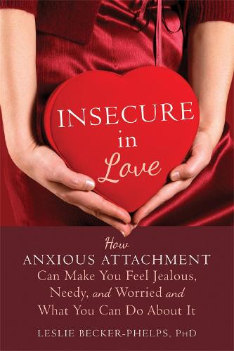 Insecure in Love: How Anxious Attachment Can Make You Feel Jealous, Needy, and Worried and What You Can Do About It (Paperback)
