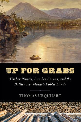 Up for Grabs: Timber Pirates, Lumber Barons, and the Battles Over Maine's Public Lands (Hardback)