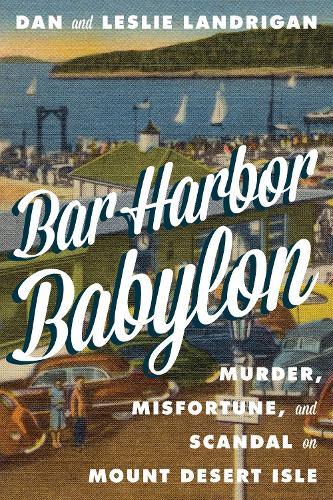 Bar Harbor Babylon: Murder, Misfortune, and Scandal on Mount Desert Island (Hardback)