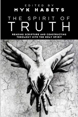 The Spirit of Truth: Reading Scripture and Constructing Theology with the Holy Spirit (Paperback)