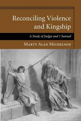 Reconciling Violence and Kingship: A Study of Judges and 1 Samuel (Paperback)