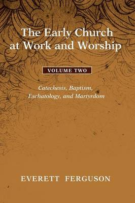 The Early Church at Work and Worship, Volume 2: Catechesis, Baptism, Eschatology, and Martyrdom (Paperback)
