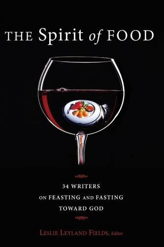 The Spirit of Food: Thirty-Four Writers on Feasting and Fasting Toward God (Paperback)
