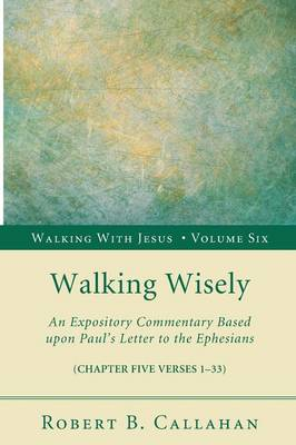 Walking Wisely: An Expository Commentary Based Upon Paul's Letter to the Ephesians (Chapter Five Verses 1-33) - Walking with Jesus (Resource Publications) 06 (Paperback)