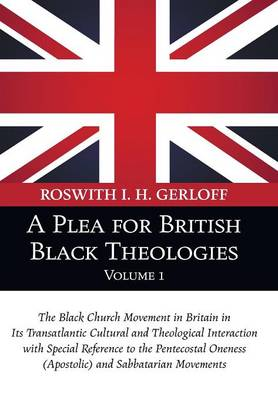 A Plea for British Black Theologies, Volume 1: The Black Church Movement in Britain in Its Transatlantic Cultural and Theological Interaction with Special Reference to the Pentecostal Oneness (Apostolic) and Sabbatarian Movements (Paperback)