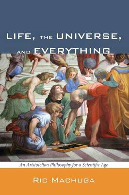 Life, the Universe, and Everything: An Aristotelian Philosophy for a Scientific Age (Paperback)