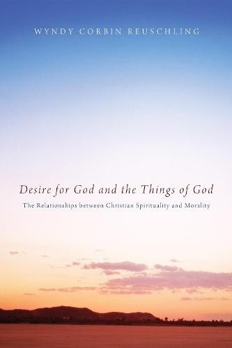 Desire for God and the Things of God: The Relationships Between Christian Spirituality and Morality (Paperback)
