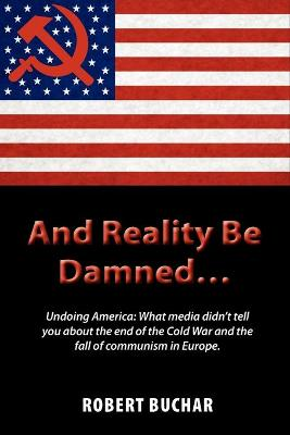 And Reality Be Damned... Undoing America: What Media Didn't Tell You about the End of the Cold War and the Fall of Communism in Europe. (Paperback)