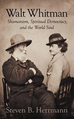 Walt Whitman: Shamanism, Spiritual Democracy, and the World Soul (Hardback)