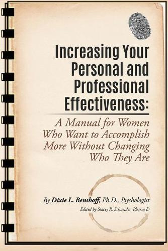 Increasing Your Personal and Professional Effectiveness: A Manual for Women Who Want to Accomplish More Without Changing Who They Are (Paperback)