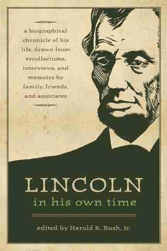 Lincoln in His Own Time: A Biographical  Chronicle of His Life, Drawn from Recollections, Interviews and Memoirs by Family, Friends and Associates (Paperback)