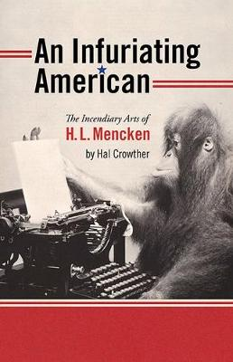 An Infuriating American: The Incendiary Arts of H.L. Mencken - Muse Books: The Iowa Series in Creativity and Writing (Paperback)
