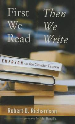 First We Read, Then We Write: Emerson on the Creative Process - Muse Books: The Iowa Series in Creativity and Writing (Paperback)