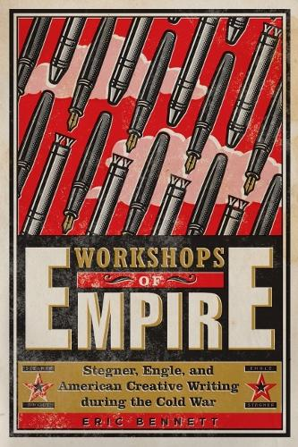 Workshops of Empire: Stegner, Engle, and American Creative Writing during the Cold War - The New American Canon (Paperback)