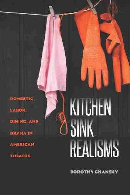 Kitchen Sink Realisms: Domestic Labor, Dining, and Drama in American Theatre (Paperback)