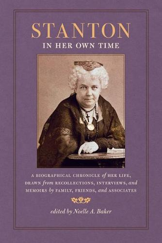 Stanton in Her Own Time: A Biographical Chronicle of Her Life, Drawn from Recollections, Interviews, and Memoirs by Family, Friends, and Associates - Writers in their Own Time (Paperback)