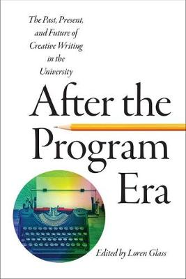 After the Program Era: The Past, Present, and Future of Creative Writing in the University - The New American Canon: The Iowa Series in Contemporary Literature and Culture (Paperback)